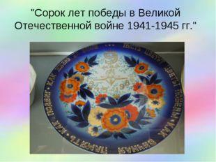 """""""Сорок лет победы в Великой Отечественной войне 1941-1945 гг."""""""