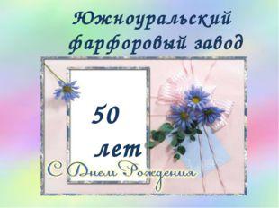 Южноуральский фарфоровый завод 50 лет