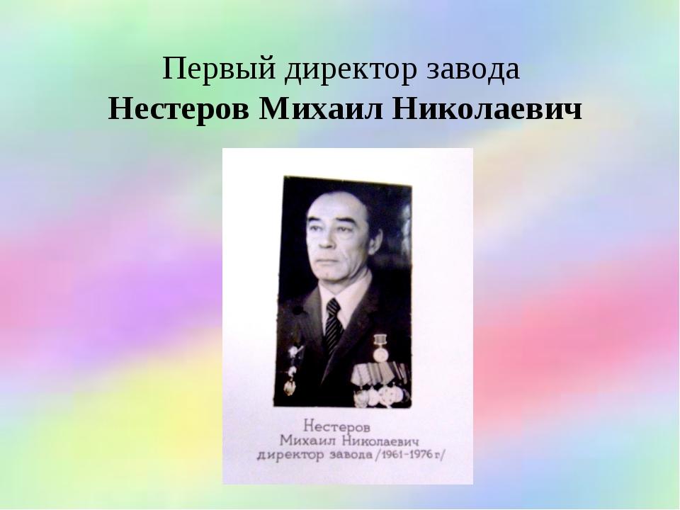 Первый директор завода Нестеров Михаил Николаевич