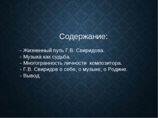 Содержание: - Жизненный путь Г.В. Свиридова. - Музыка как судьба. - Многогра