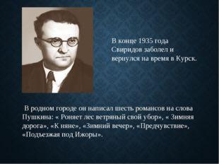 В конце 1935 года Свиридов заболел и вернулся на время в Курск. В родном горо