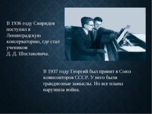 В 1936 году Свиридов поступил в Ленинградскую консерваторию, где стал ученико