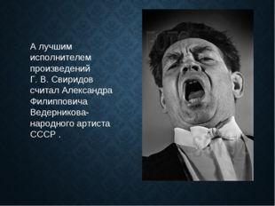 А лучшим исполнителем произведений Г. В. Свиридов считал Александра Филиппови