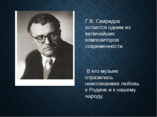 Г.В. Свиридов остается одним из величайших композиторов современности. В его