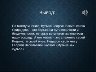 По моему мнению, музыка Георгия Васильевича Свиридова – это барьер на пути по