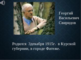 Георгий Васильевич Свиридов Родился 3декабря 1915г. в Курской губернии, в гор