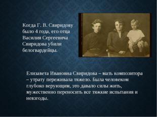 Когда Г. В. Свиридову было 4 года, его отца Василия Сергеевича Свиридова убил