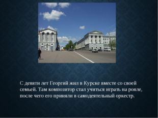 С девяти лет Георгий жил в Курске вместе со своей семьей. Там композитор стал