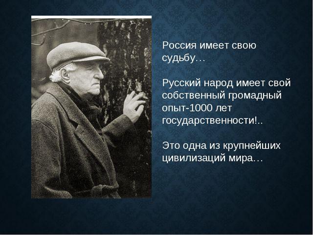 Россия имеет свою судьбу… Русский народ имеет свой собственный громадный опыт...