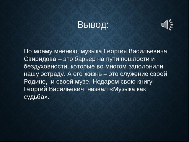 По моему мнению, музыка Георгия Васильевича Свиридова – это барьер на пути по...