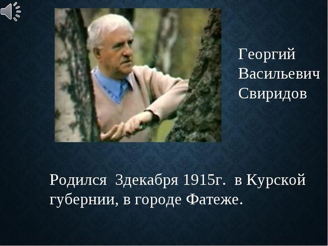 Георгий Васильевич Свиридов Родился 3декабря 1915г. в Курской губернии, в гор...