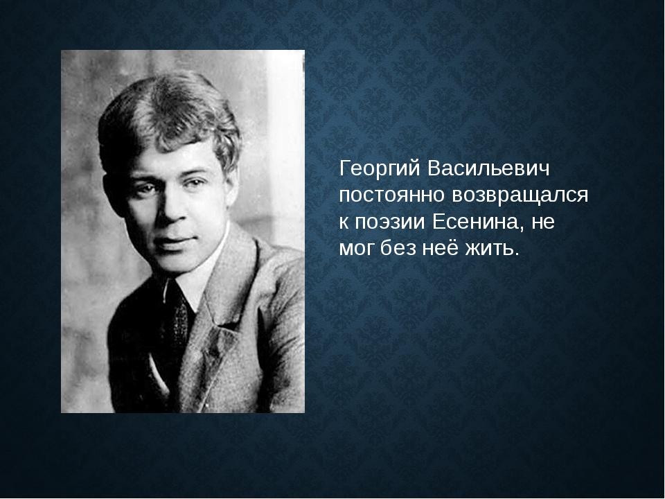 Георгий Васильевич постоянно возвращался к поэзии Есенина, не мог без неё жить.