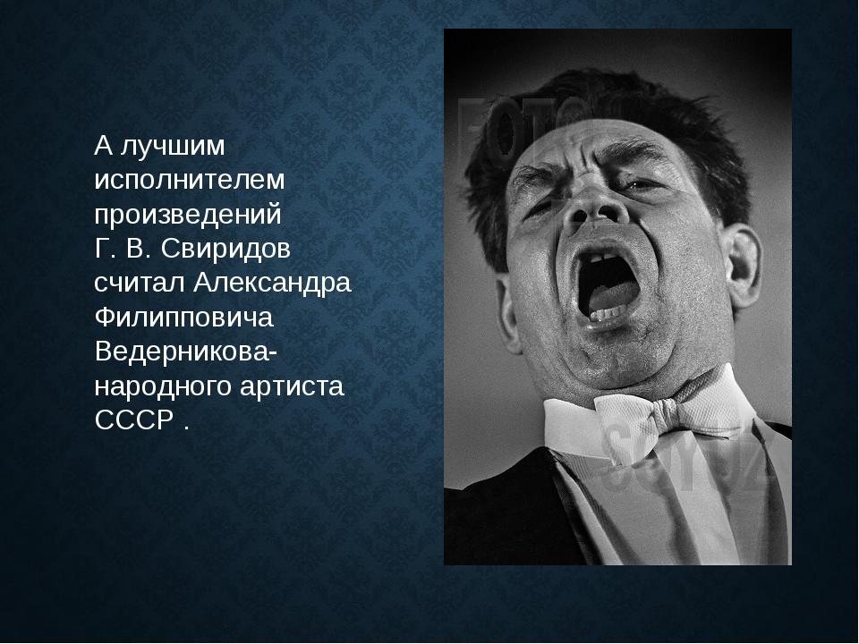 А лучшим исполнителем произведений Г. В. Свиридов считал Александра Филиппови...