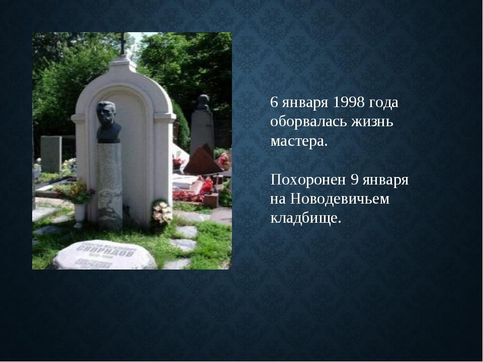 6 января 1998 года оборвалась жизнь мастера. Похоронен 9 января на Новодевичь...