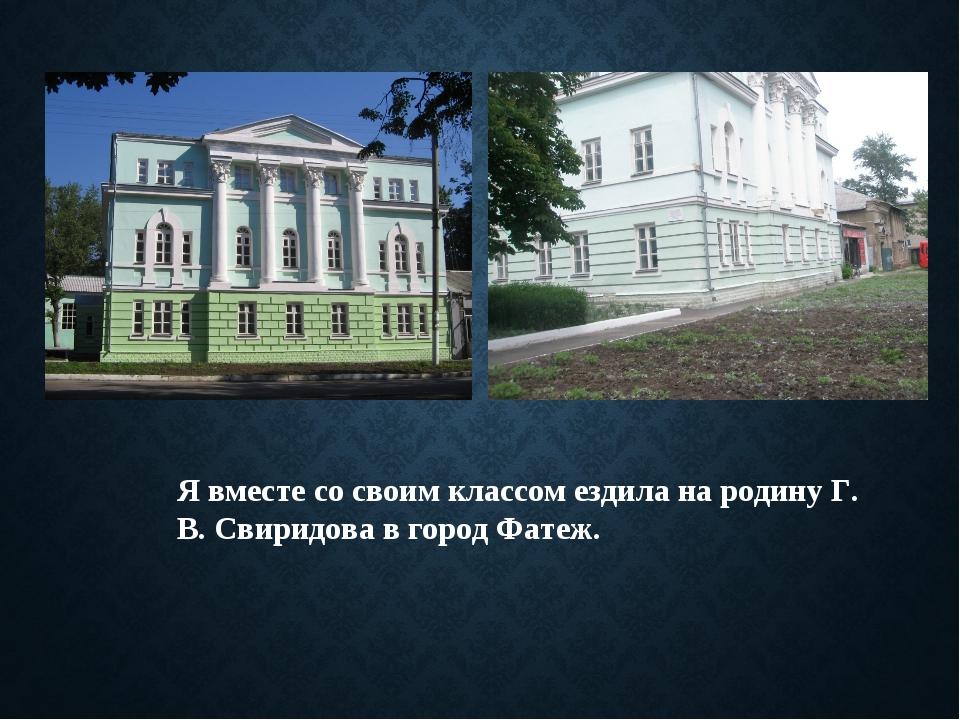 Я вместе со своим классом ездила на родину Г. В. Свиридова в город Фатеж.
