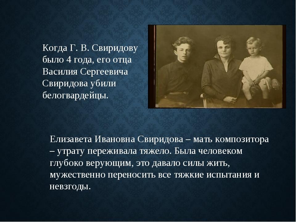 Когда Г. В. Свиридову было 4 года, его отца Василия Сергеевича Свиридова убил...