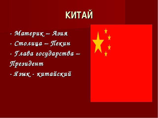 КИТАЙ - Материк – Азия - Столица – Пекин - Глава государства – Президент - Яз...
