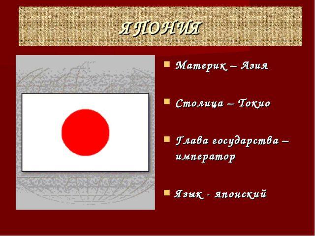 ЯПОНИЯ Материк – Азия Столица – Токио Глава государства – император Язык - яп...