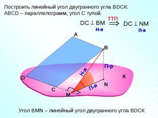 Построить линейный угол двугранного угла ВDСК. АВСD – параллелограмм, угол С