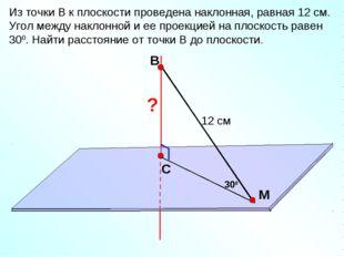 В С M Из точки В к плоскости проведена наклонная, равная 12 см. Угол между на