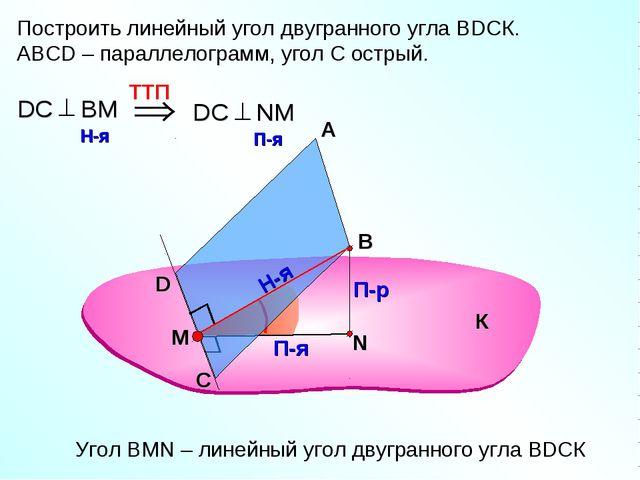 Построить линейный угол двугранного угла ВDСК. АВСD – параллелограмм, угол С...