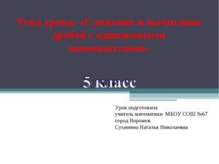 Тема урока: «Сложение и вычитание дробей с одинаковыми знаменателями» 5 класс