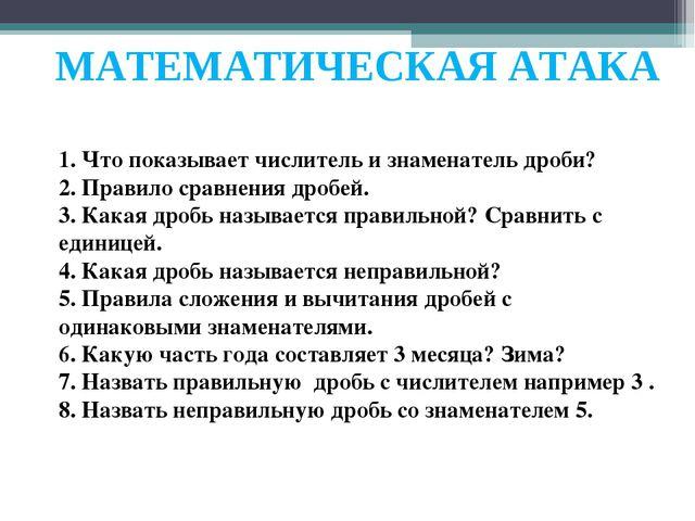 МАТЕМАТИЧЕСКАЯ АТАКА 1. Что показывает числитель и знаменатель дроби? 2. Прав...