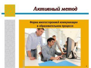 * Активный метод Форма многосторонней коммуникации в образовательном процессе