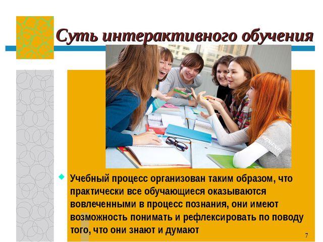 Суть интерактивного обучения Учебный процесс организован таким образом, что п...