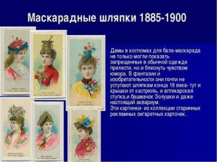 Маскарадные шляпки 1885-1900 Дамы в костюмах для бала-маскарада не только мог