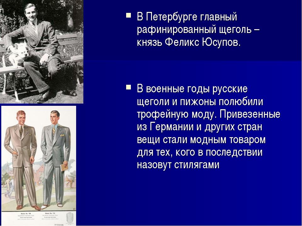 В Петербурге главный рафинированный щеголь – князь Феликс Юсупов. В военные г...