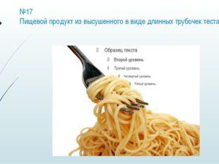 №17 Пищевой продукт из высушенного в виде длинных трубочек теста.