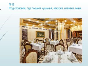 №19 Род столовой, где подают кушанья, закуски, напитки, вина.