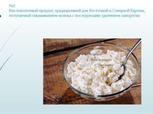 №2 Кисломолочный продукт, традиционный для Восточной и Северной Европы, получ