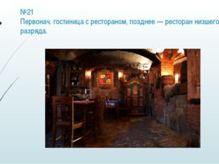 №21 Первонач. гостиница с рестораном, позднее — ресторан низшего разряда.