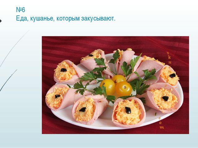 №6 Еда, кушанье, которым закусывают.