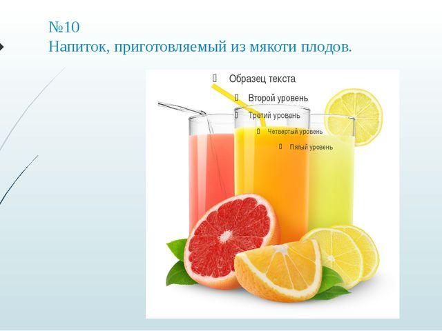 №10 Напиток, приготовляемый из мякоти плодов.