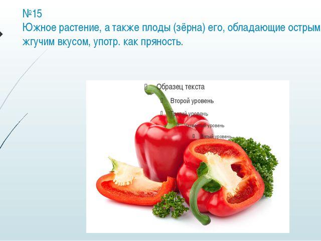 №15 Южное растение, а также плоды (зёрна) его, обладающие острым жгучим вкусо...