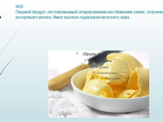 №20 Пищевой продукт, изготавливаемый сепарированием или сбиванием сливок, пол...