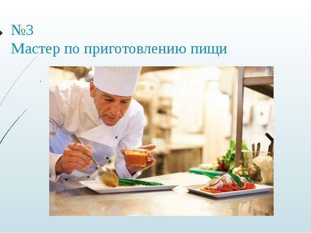 №3 Мастер по приготовлению пищи .