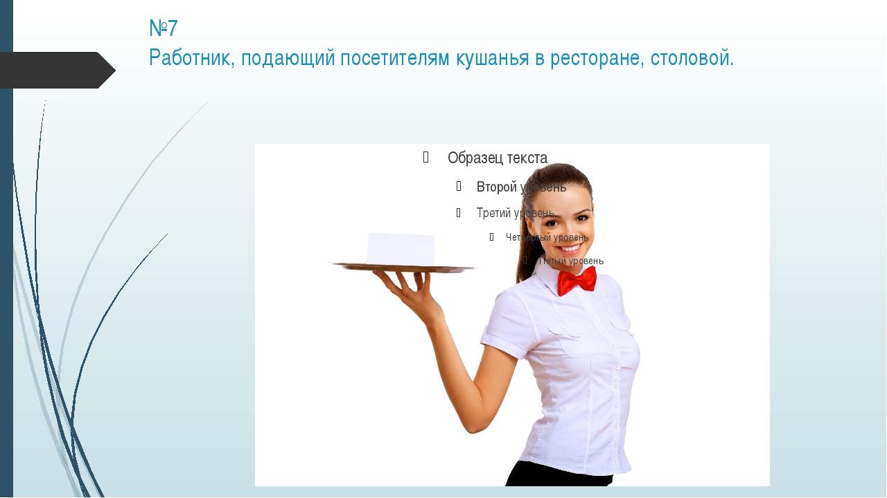 №7 Работник, подающий посетителям кушанья в ресторане, столовой.