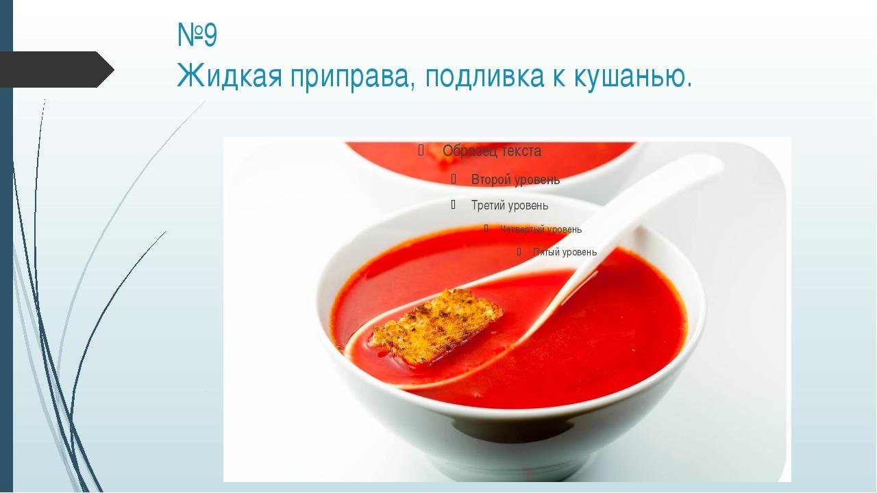 №9 Жидкая приправа, подливка к кушанью.