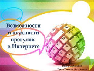 Возможности и опасности прогулок в Интернете Работу выполнила: Баева Татьяна