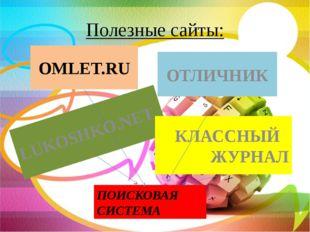 Полезные сайты: OMLET.RU LUKOSHKO.NET ОТЛИЧНИК КЛАССНЫЙ ЖУРНАЛ ПОИСКОВАЯ СИСТ