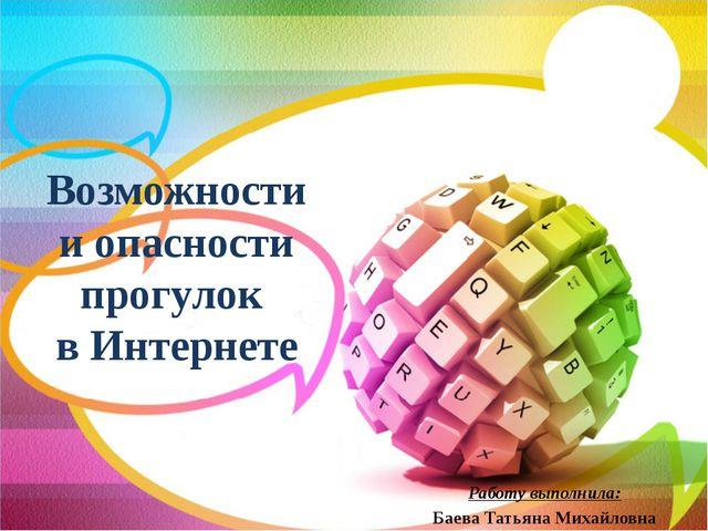 Возможности и опасности прогулок в Интернете Работу выполнила: Баева Татьяна...