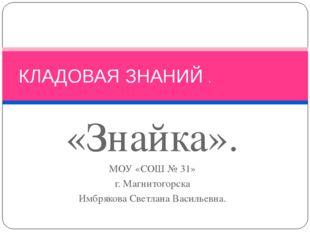 «Знайка». МОУ «СОШ № 31» г. Магнитогорска Имбрякова Светлана Васильевна. КЛАД