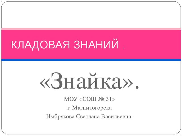 «Знайка». МОУ «СОШ № 31» г. Магнитогорска Имбрякова Светлана Васильевна. КЛАД...