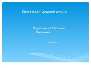Князевская средняя школа. Подготовка к ОГЭ 9 класс Математика Выполнила Нигам