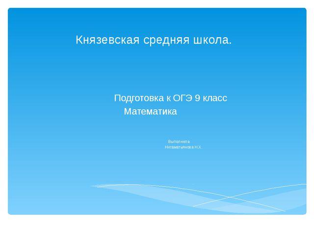 Князевская средняя школа. Подготовка к ОГЭ 9 класс Математика Выполнила Нигам...