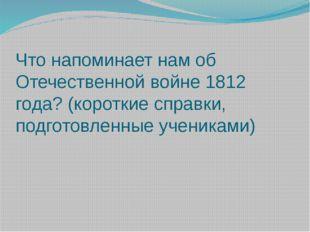 Что напоминает нам об Отечественной войне 1812 года? (короткие справки, подго